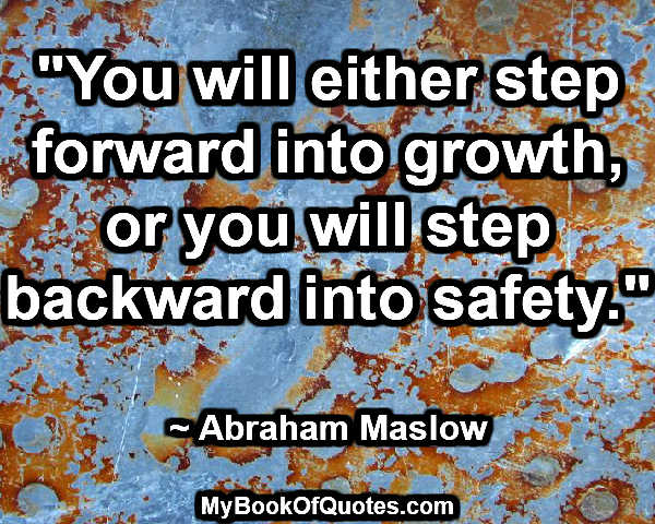 """You will either step forward into growth, or you will step backward into safety."" ~ Abraham Maslow"