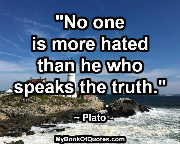 """""""No one is more hated than he who speaks the truth."""" ~ Plato"""