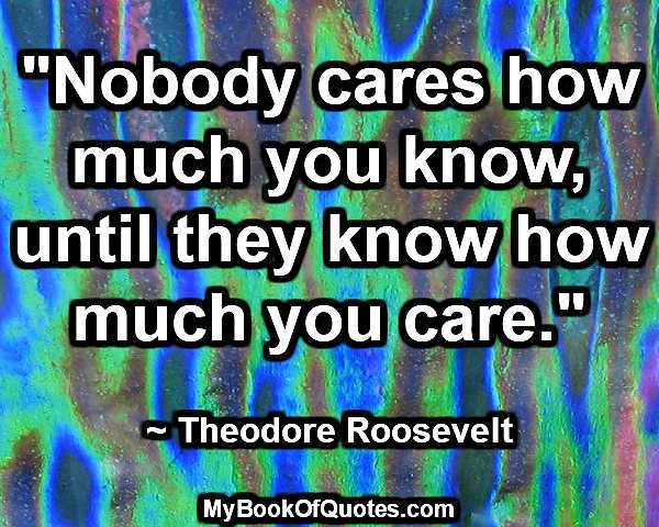 """Nobody cares how much you know, until they know how much you care."" ~ Theodore Roosevelt"