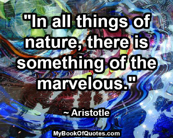 """In all things of nature, there is something of the marvelous."" ~ Aristotle"