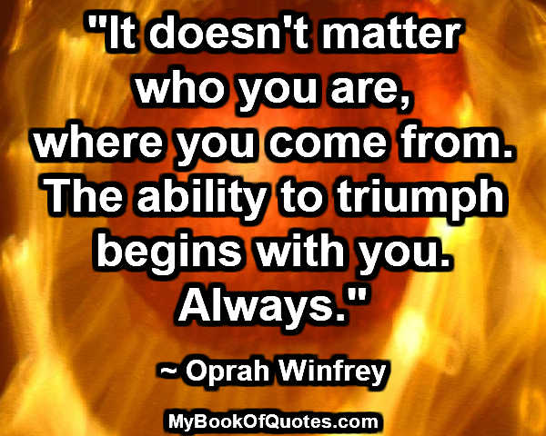 """It doesn't matter who you are, where you come from. The ability to triumph begins with you. Always."" ~ Oprah Winfrey"