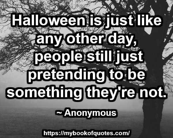 Halloween is just like any other day, people still just pretending to be something they're not.  ~ Anonymous