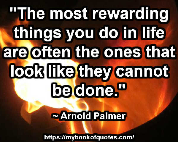 """""""The most rewarding things you do in life are often the ones that look like they cannot be done."""" ~ Arnold Palmer"""