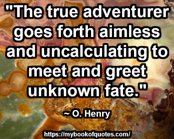 """""""The true adventurer goes forth aimless and uncalculating to meet and greet unknown fate."""" ~ O. Henry"""