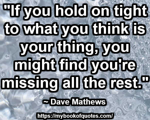 """If you hold on tight to what you think is your thing, you might find you're missing all the rest."" ~ Dave Mathews"