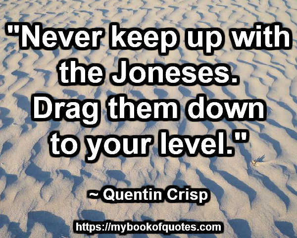 """Never keep up with the Joneses. Drag them down to your level."" ~ Quentin Crisp"