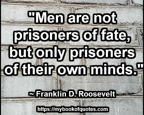 """Men are not prisoners of fate, but only prisoners of their own minds."" ~ Franklin D. Roosevelt"