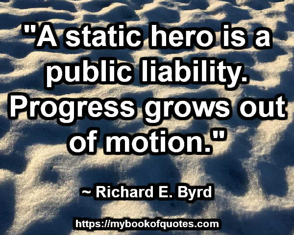 """""""A static hero is a public liability. Progress grows out of motion."""" ~ Richard E. Byrd"""