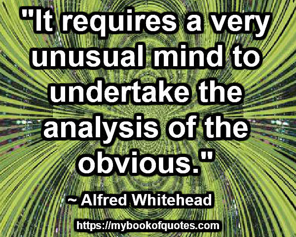 """""""It requires a very unusual mind to undertake the analysis of the obvious."""" ~ Alfred Whitehead"""
