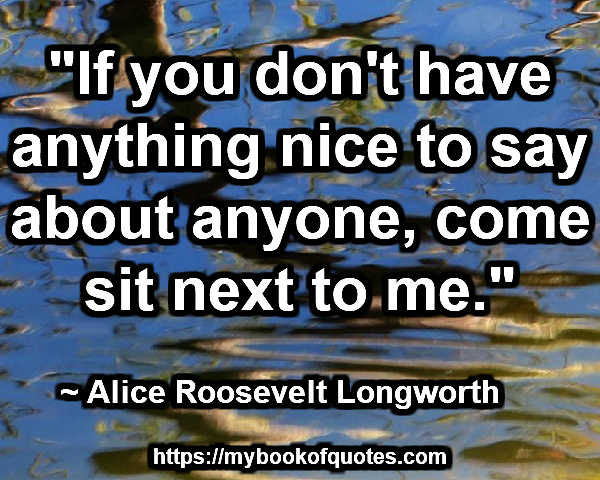 """If you don't have anything nice to say about anyone, come sit next to me."" ~ Alice Roosevelt Longworth"