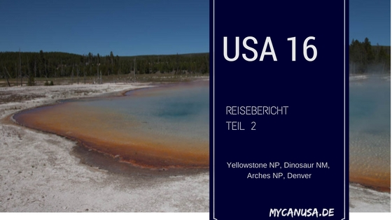 Reisebericht 2016 Teil 2 - Yellowstone, Dinosaur NM, Arches, Denver