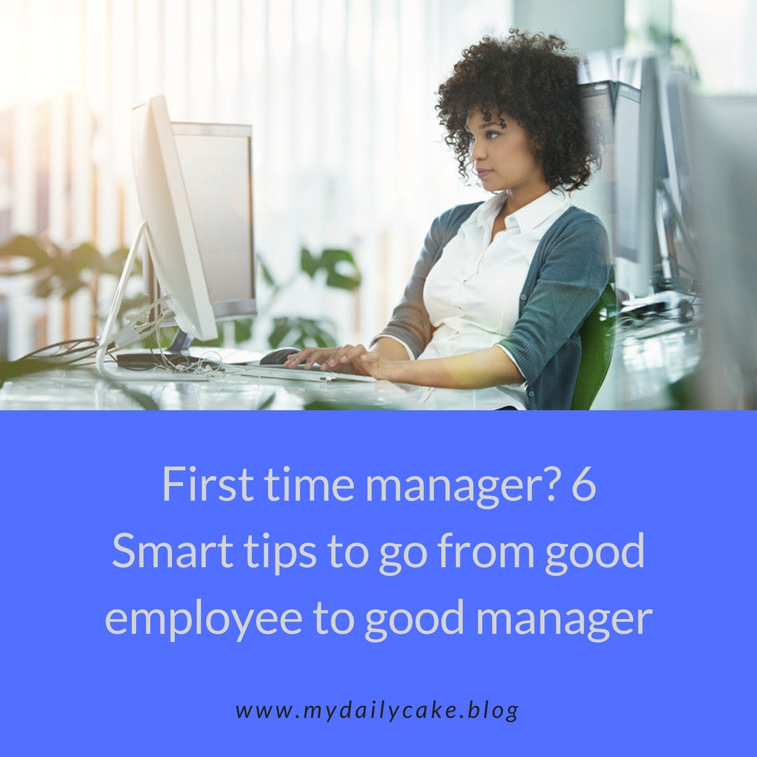 First time manager? 6 Smart Tips to go from good employee to good manager