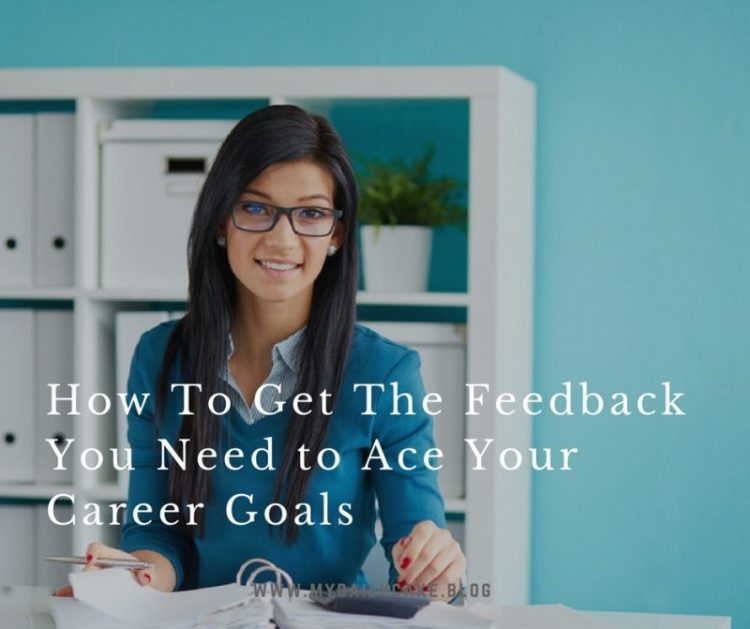 How To Get The Feedback You Need To Ace Your Career Goals