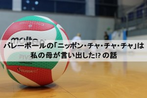 バレーボールの応援「ニッポン・チャ・チャ・チャ」は私の母が発祥だった!? の話