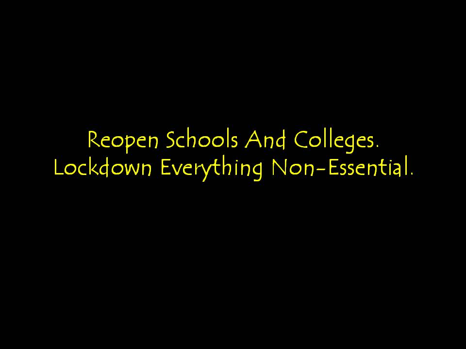 Reopen Schools And Colleges. Lockdown Everything Non-Essential.