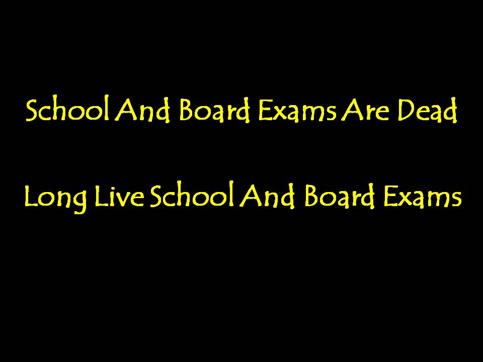 School And Board Exams Are Dead. Long Live School And Board Exams.