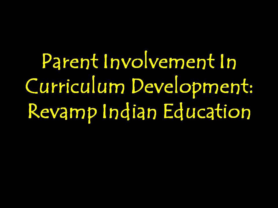 Parent Involvement In Curriculum Development: Revamp Indian Education