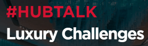 #RETAIL - #HUBTALK Luxury Challenges - By HUB INSTITUTE @ HUB LAB