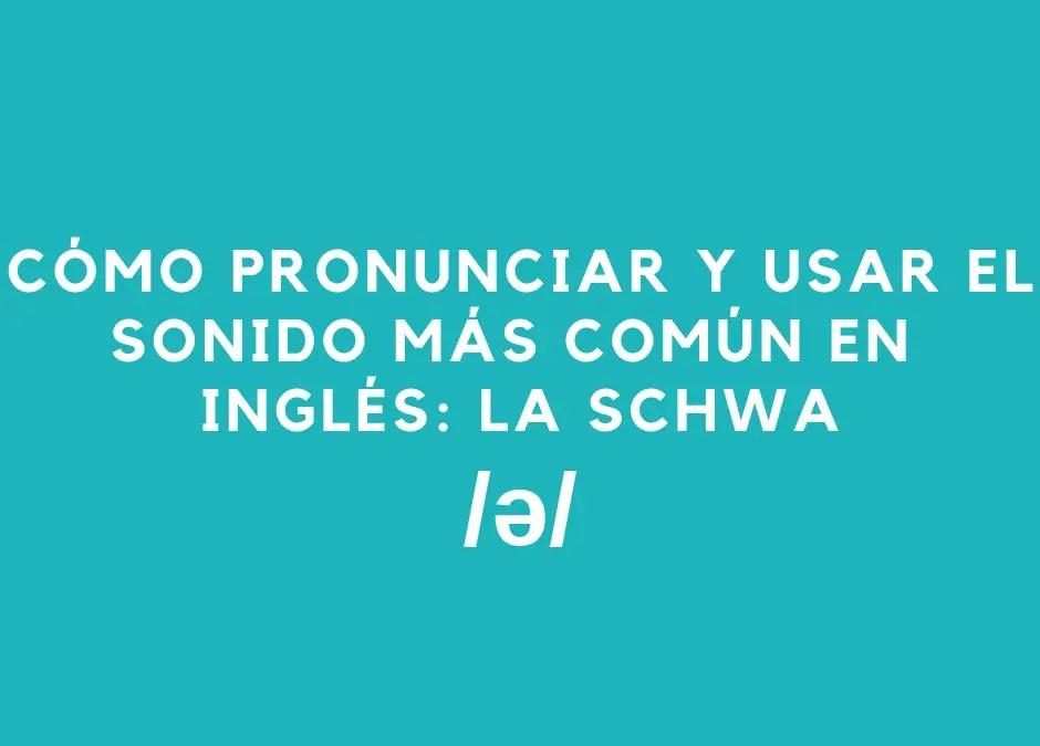 Cómo pronunciar y usar el sonido más común en inglés – la schwa /ə/