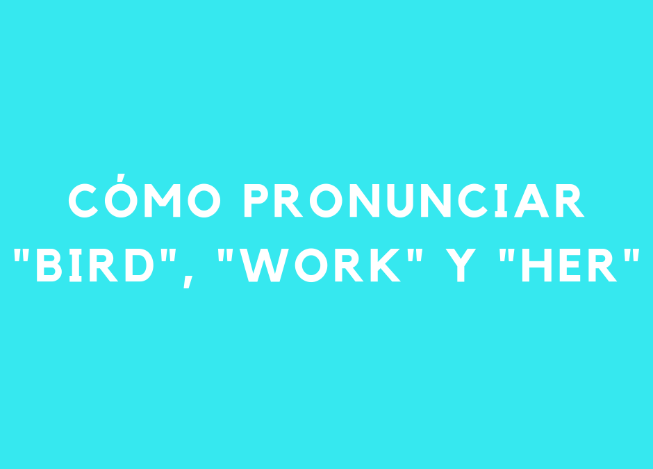 Cómo pronunciar la vocal en «bird», «work» y «her» (/ɜː/)