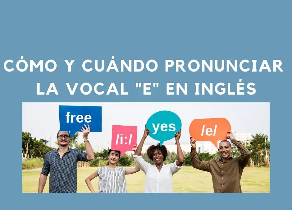 Cómo y cuándo pronunciar la vocal «e» en inglés