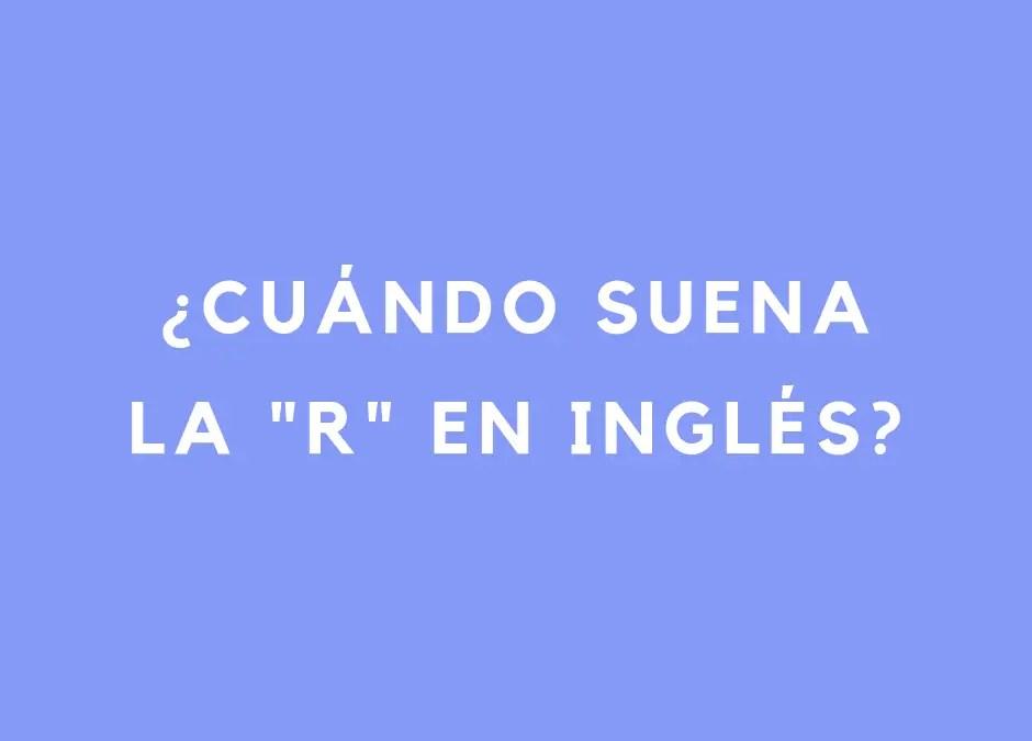 Cuándo suena la «R» en inglés y cómo afecta a las vocales
