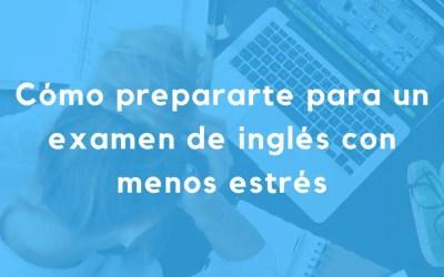 Cómo prepararte para un examen de inglés con menos estrés