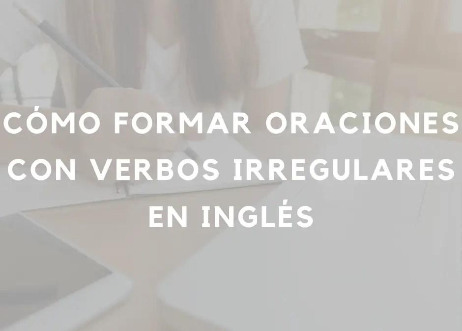 Cómo formar oraciones con verbos irregulares en el pasado simple en inglés