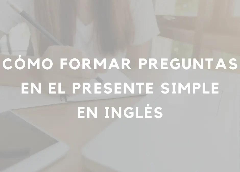 Cómo formar preguntas en el presente simple en inglés