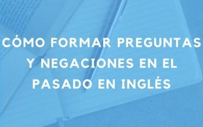 Cómo formar preguntas y oraciones negativas en el pasado en inglés