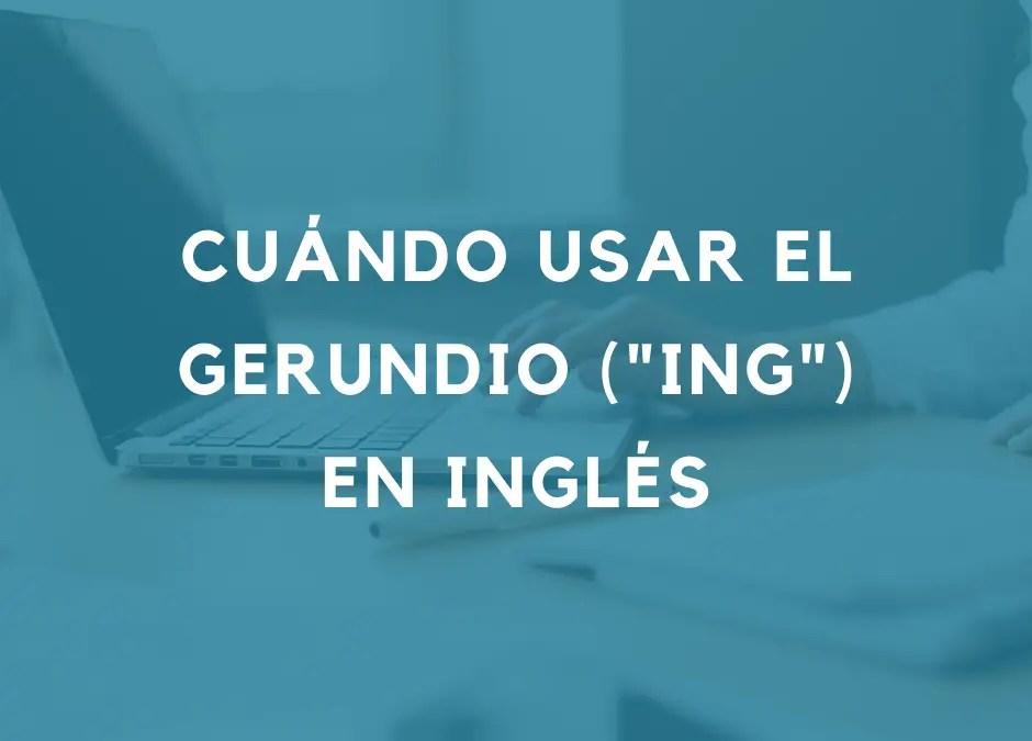 Cuándo usar los gerundios (verbos con «ing») en inglés