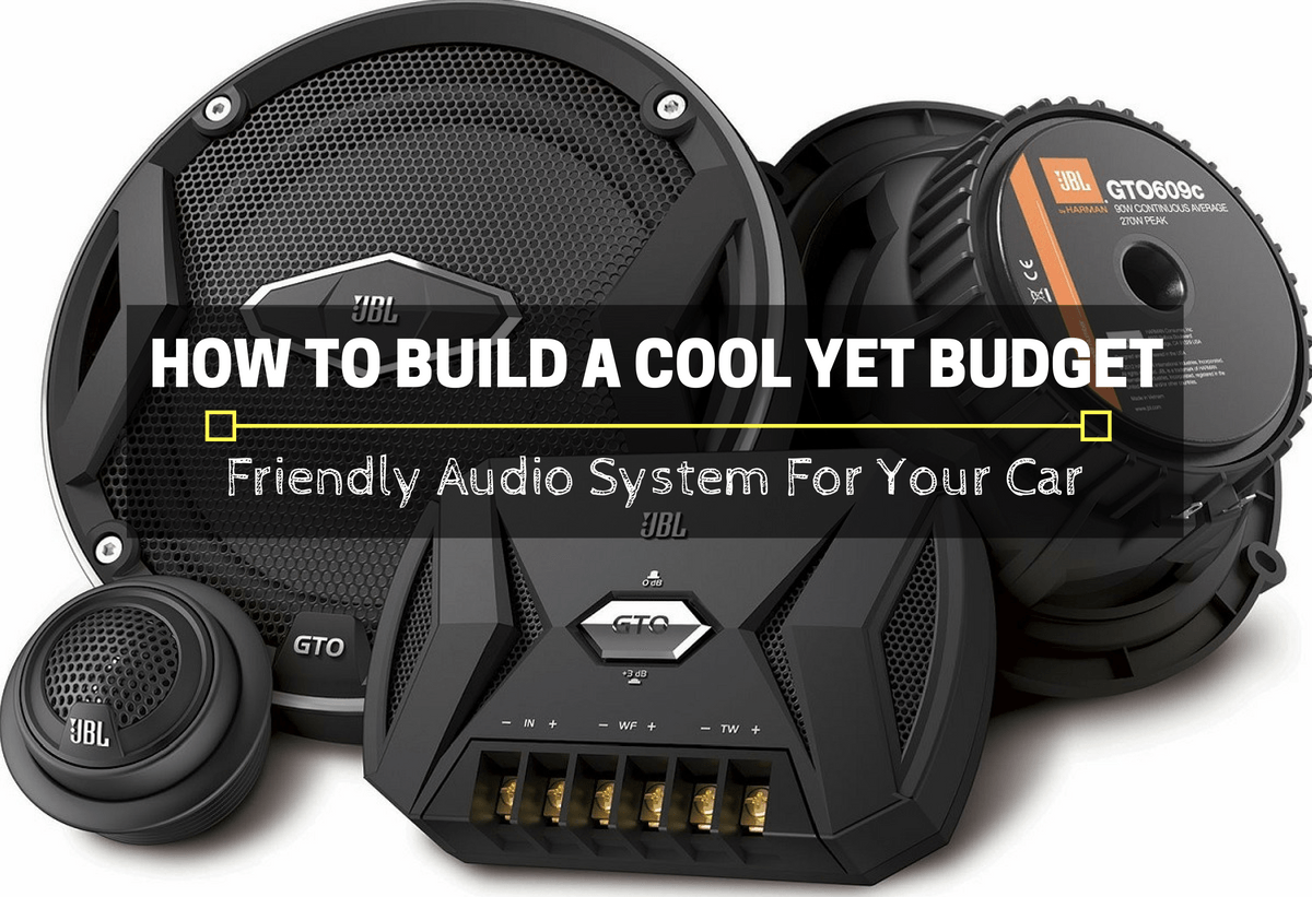 How To Build A Cool Audio System For Your Car Automotive