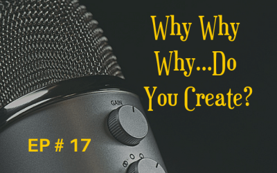 Why, Why, Why…Do You Create? EP 17
