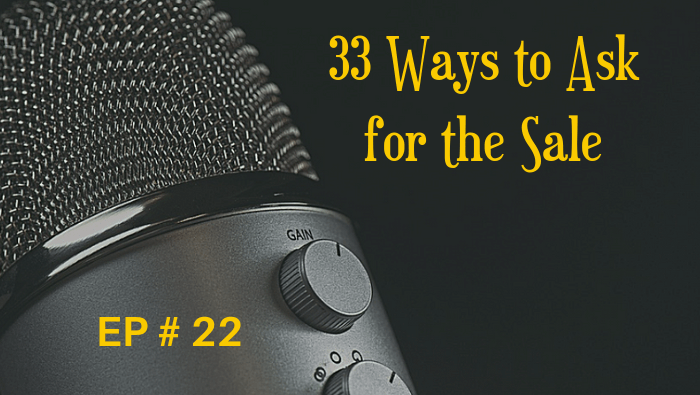 33 Ways to Ask for the Sale EP 22