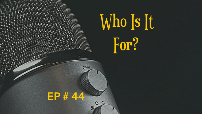 Who Is It For? EP 44