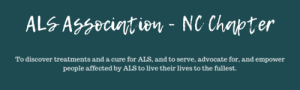 "Teal background with white text that reads ""ALS Association - NC Chapter. To discover treatments and a cure for ALS, and serve, advocate for, and empower people affected by ALS to live their lives to the fullest."""