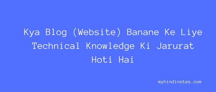 Kya Blog (Website) Banane Ke Liye Technical Knowledge Ki Jarurat Hoti Hai