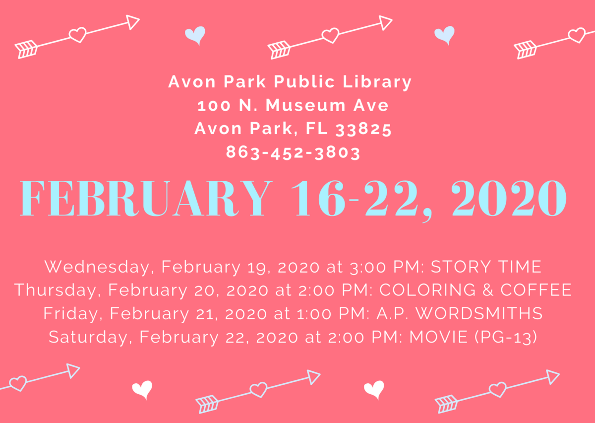 The events for the Avon Park Public Library are as follows: At 3:00 PM on Wednesday, February 19, 2020, Ms. Kim will host story time in the children's area. On Thursday, February 20, 2020, we will have coloring and coffee for adults happening in the meeting room 2:00 PM to 4:00 PM. On Friday, January 21, 2020 at 1:00 PM, the A.P Wordsmiths will be meeting. On Saturday, February 22, 2020 at 2:00 PM, we will be showing a movie (rated PG-13).