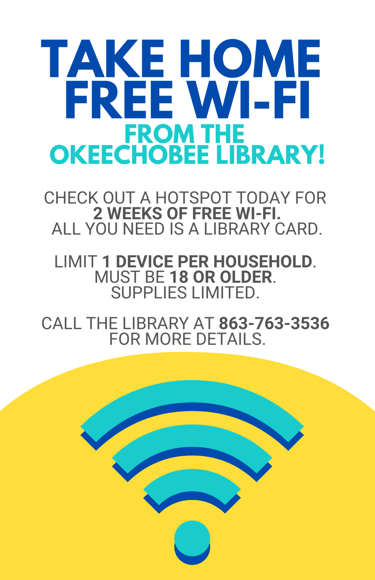Take Home free Wi-Fi from the Okeechobee Library! Check out a hotspot today for 2 weeks of free Wi-Fi. All you need is a library card. Limit 1 device per household. Must be 18 or older. Supplies limited. Call the Library at 863-763-3536 for more details.