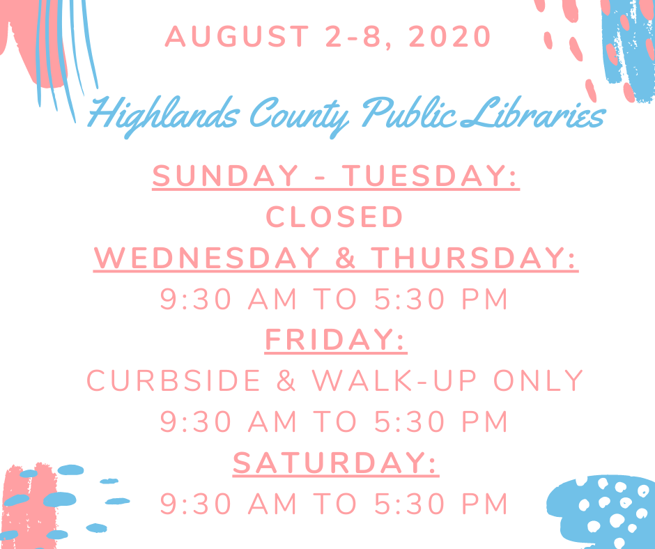 Highlands County Public Libraries Schedule:Sunday - Tuesday: ClosedWednesday & Thursday: Open all areas, 9:30 AM to 5:30 PMFriday: Building access - closed, Curbside & Walk Up Services 9:30 AM to 5:30 PMSaturday: Open all areas, 9:30 AM to 5:30 PM