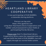Heartland Library Cooperative is now participating in FLIN SHAREit,  a statewide sharing platform.  Patrons can log onto https://flin.agshareit.com using their Heartland Library Cooperative card number and pin/password to place holds at participating Florida libraries.  Please note that if a Heartland Library Cooperative library owns the requested item, we will not fulfill the hold in FLIN SHAREit, but will supply through our normal holds system.
