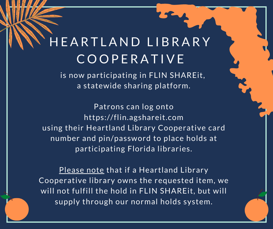 Heartland Library Cooperative is now participating in FLIN SHAREit, a statewide sharing platform. Patrons can log onto https://flin.agshareit.com using their Heartland Library Cooperative card number and pin/password to place holds at participating Florida libraries. Please note that if a Heartland Library Coopertive library owns the requested item, we will not fulfill the hold in FLIN SHAREit, but will supply through our normal holds system.