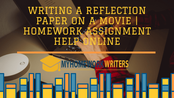 Writing a Reflective Essay on a Movie | Homework Assignment Help Online