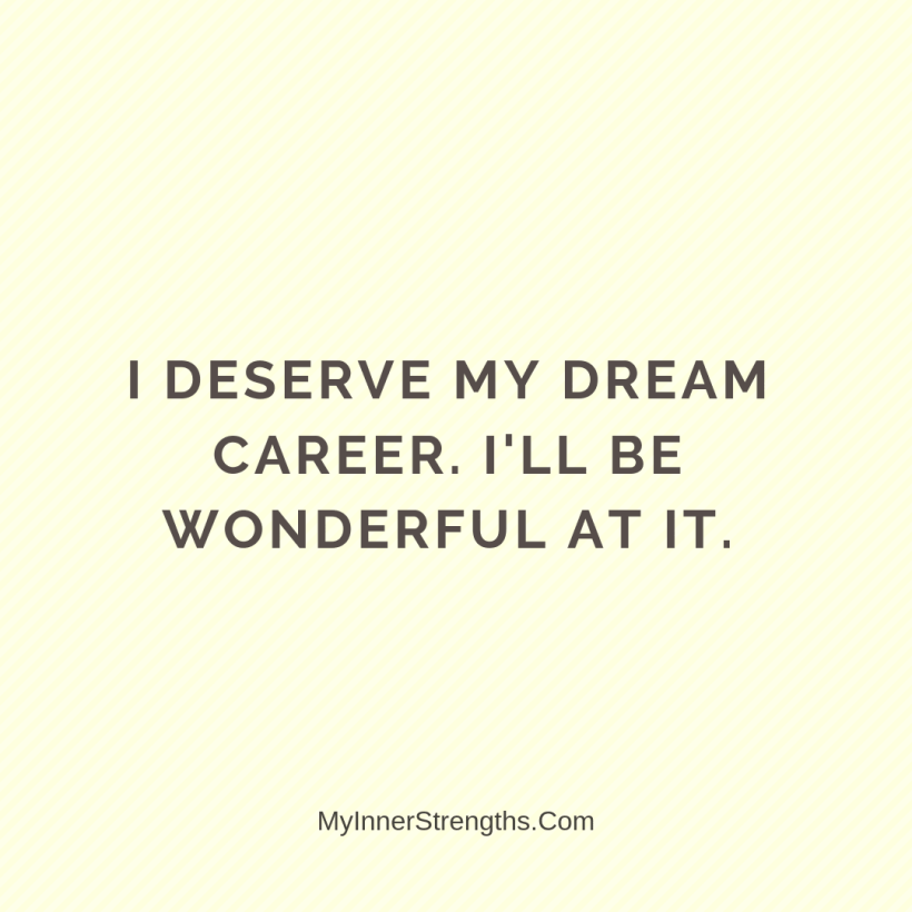 Affirmations for career change 9 My Inner Strengths I deserve my dream career. Ill be wonderful at it.