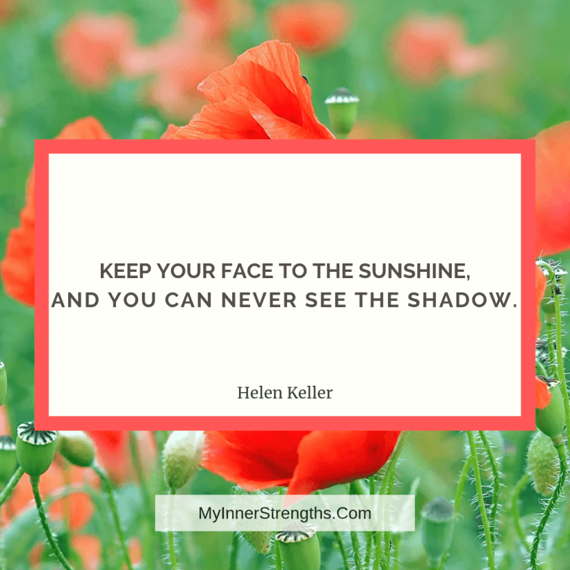 Employee Quote 7 My Inner Strengths Keep your face to the sunshine, and you can never see the shadow.