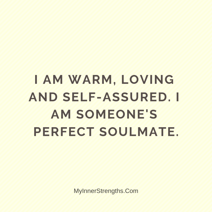 Love Affirmations 17 My Inner Strengths I am warm, loving and self assured. I am someones perfect soulmate.