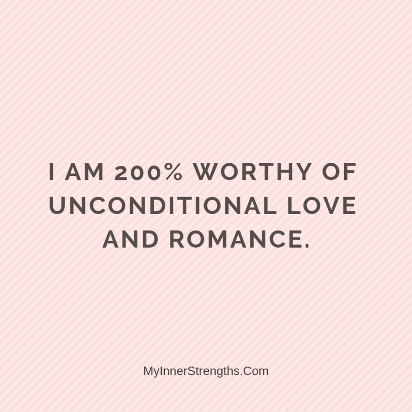 Love Affirmations 27 My Inner Strengths I am 100% worthy of unconditional love and romance.