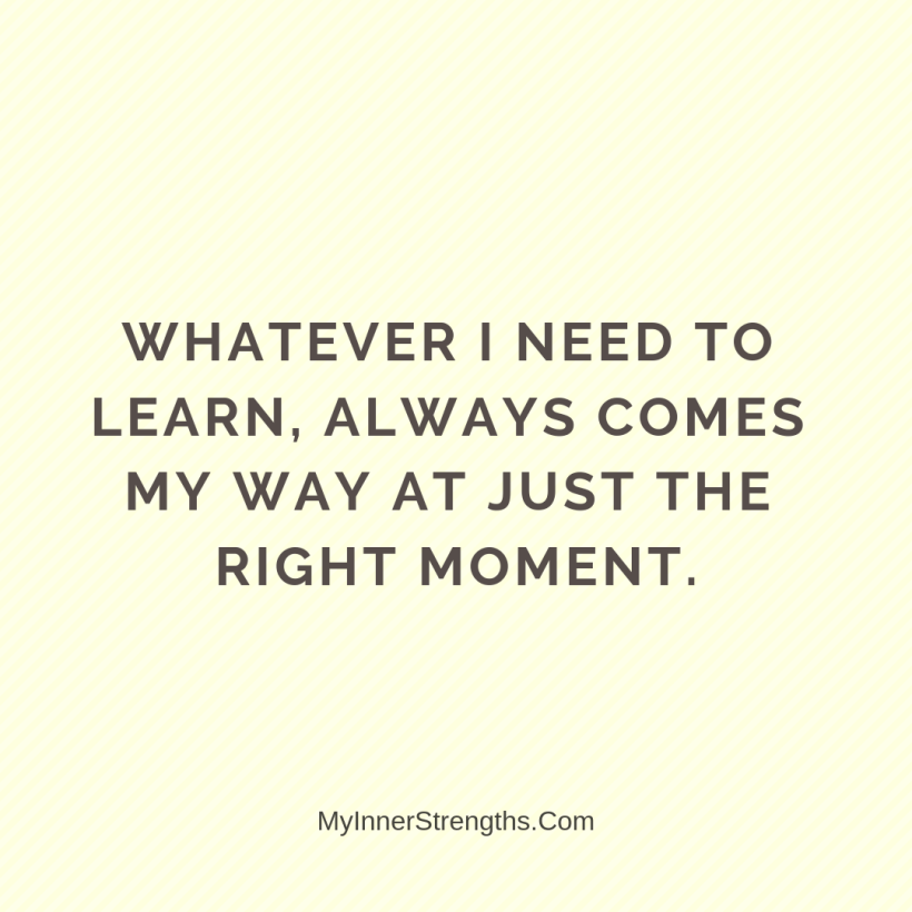 15 1 Whatever I need to learn, always comes my way at just the right moment.