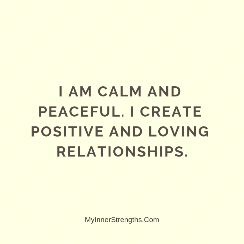 Affirmations for Confidence My Inner Strengths14 I am calm and peaceful. I create positive and loving relationships.
