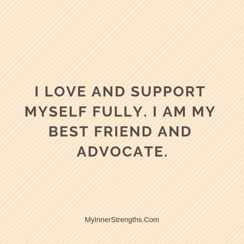 Affirmations for Confidence My Inner Strengths18 I love and support myself fully. I am my best friend and advocate.